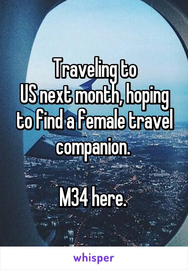 Traveling to US next month, hoping to find a female travel companion.   M34 here.