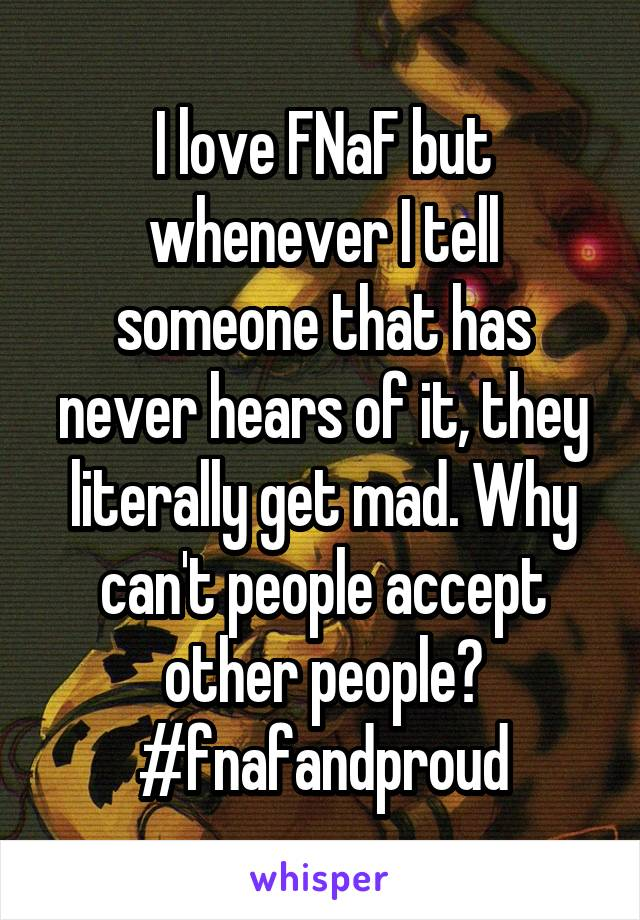 I love FNaF but whenever I tell someone that has never hears of it, they literally get mad. Why can't people accept other people? #fnafandproud
