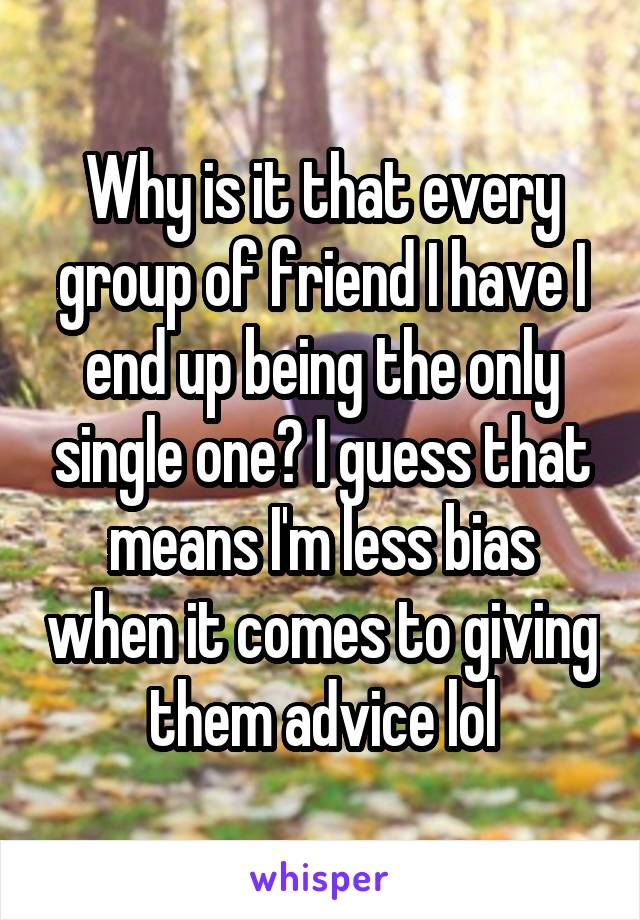 Why is it that every group of friend I have I end up being the only single one? I guess that means I'm less bias when it comes to giving them advice lol