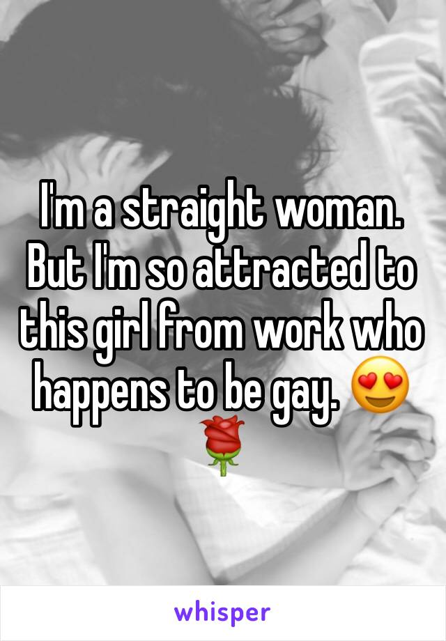 I'm a straight woman. But I'm so attracted to this girl from work who happens to be gay. 😍🌹