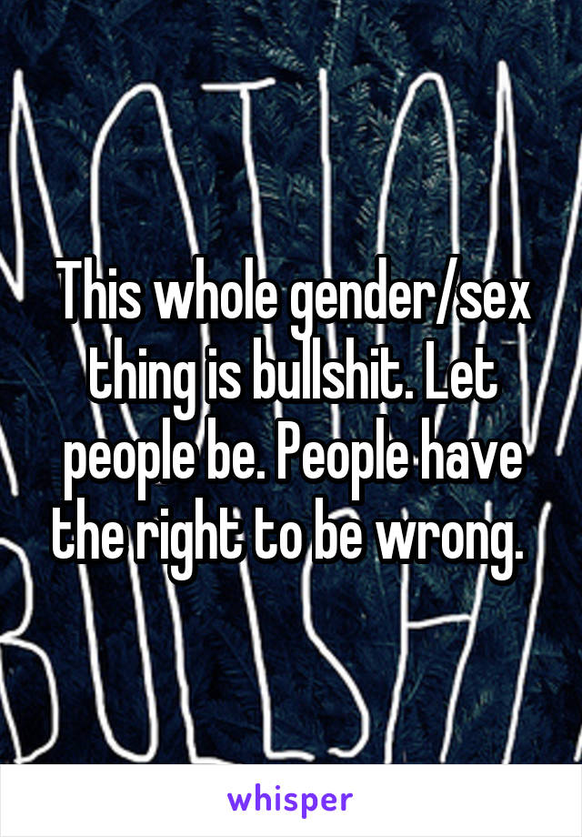 This whole gender/sex thing is bullshit. Let people be. People have the right to be wrong.