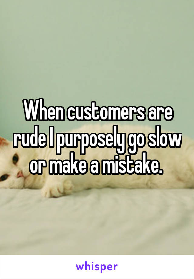 When customers are rude I purposely go slow or make a mistake.
