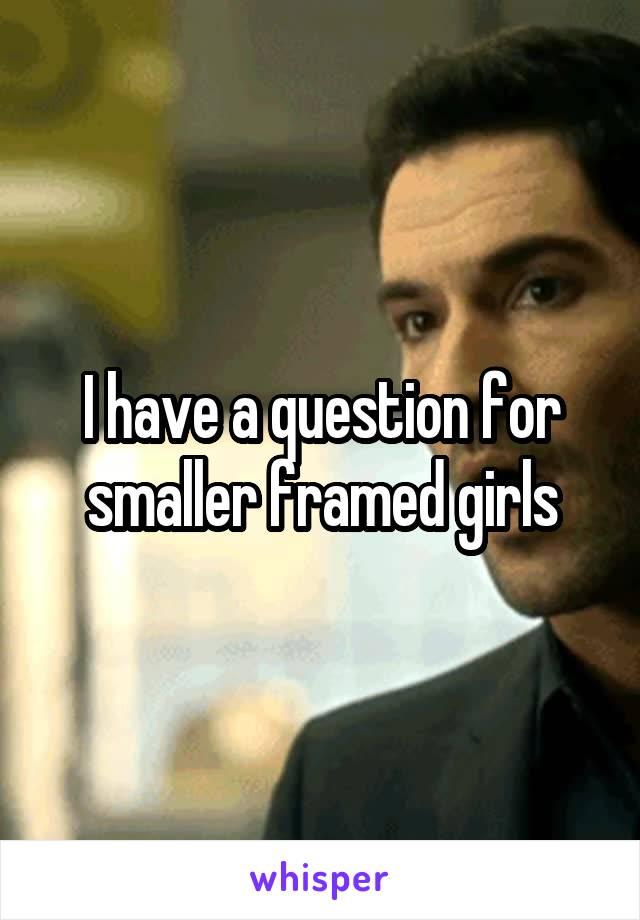 I have a question for smaller framed girls
