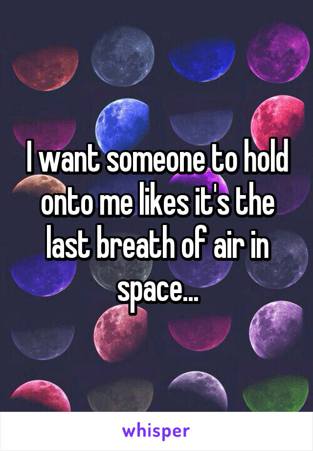 I want someone to hold onto me likes it's the last breath of air in space...