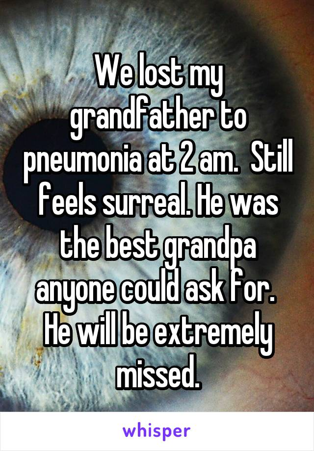 We lost my grandfather to pneumonia at 2 am.  Still feels surreal. He was the best grandpa anyone could ask for.  He will be extremely missed.