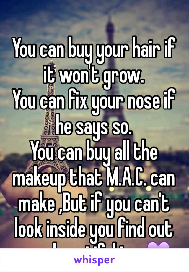 You can buy your hair if it won't grow. You can fix your nose if he says so. You can buy all the makeup that M.A.C. can make ,But if you can't look inside you find out your beautiful too💜