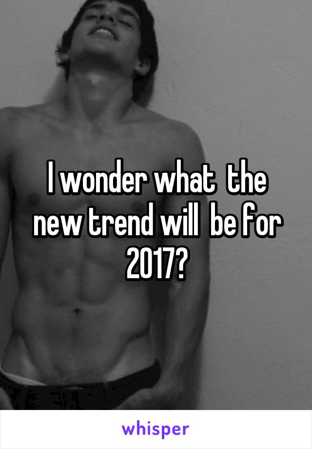 I wonder what  the new trend will  be for 2017?