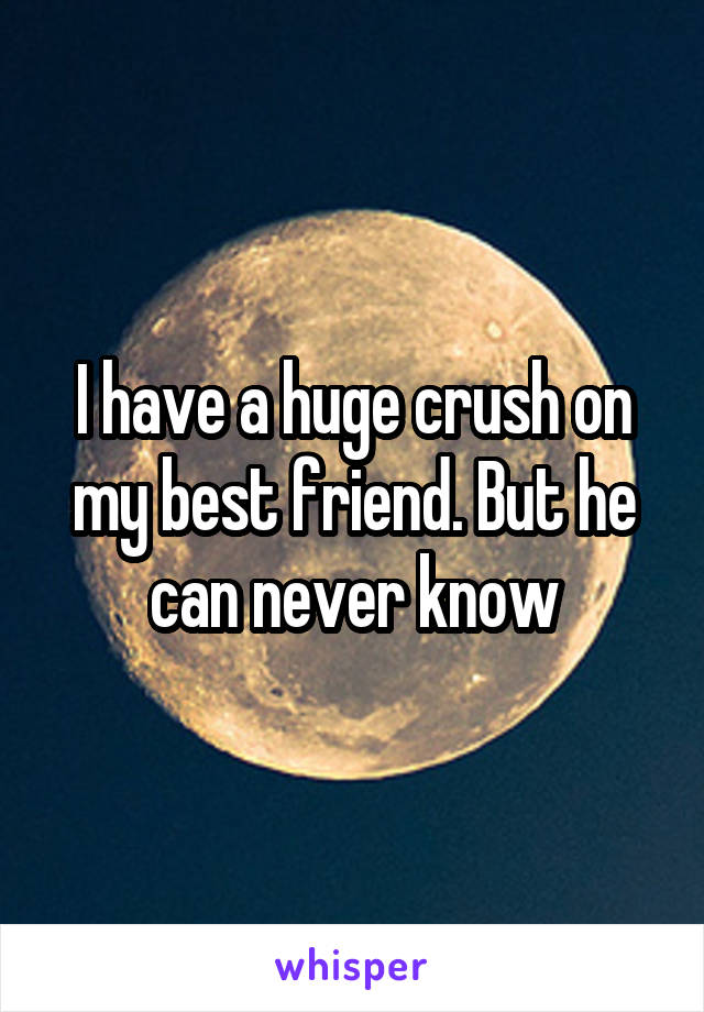 I have a huge crush on my best friend. But he can never know
