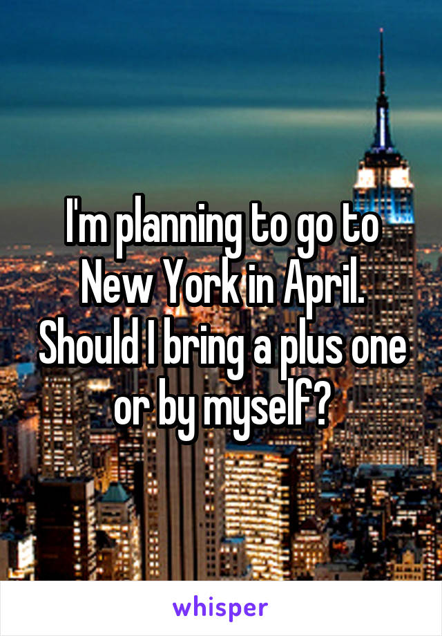I'm planning to go to New York in April. Should I bring a plus one or by myself?