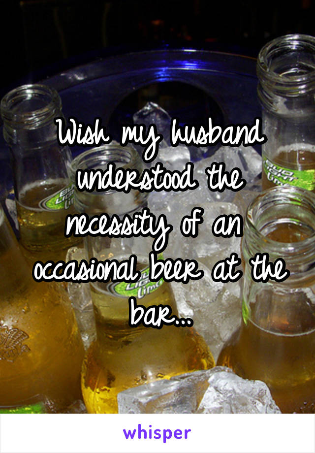 Wish my husband understood the necessity of an  occasional beer at the bar...