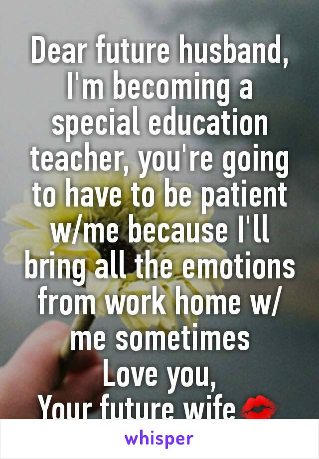 Dear future husband, I'm becoming a special education teacher, you're going to have to be patient w/me because I'll bring all the emotions from work home w/me sometimes Love you, Your future wife💋