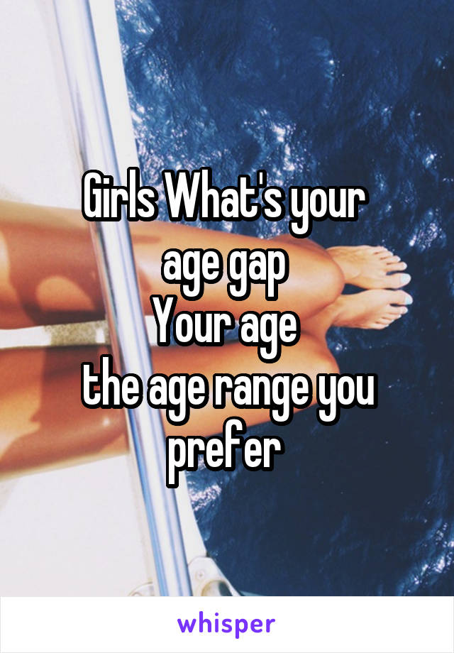 Girls What's your  age gap  Your age  the age range you prefer