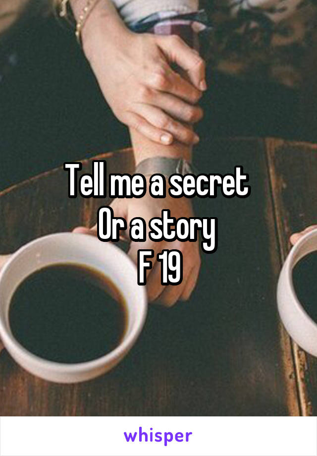 Tell me a secret  Or a story  F 19
