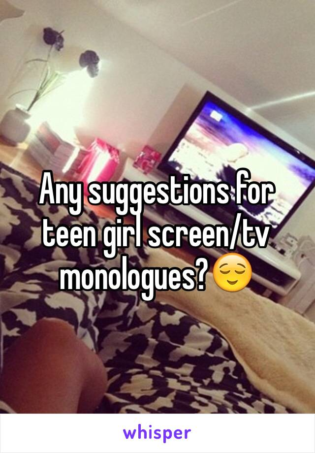 Any suggestions for teen girl screen/tv monologues?😌