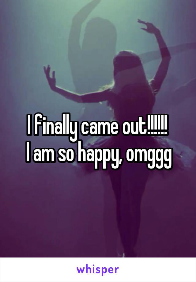 I finally came out!!!!!!  I am so happy, omggg
