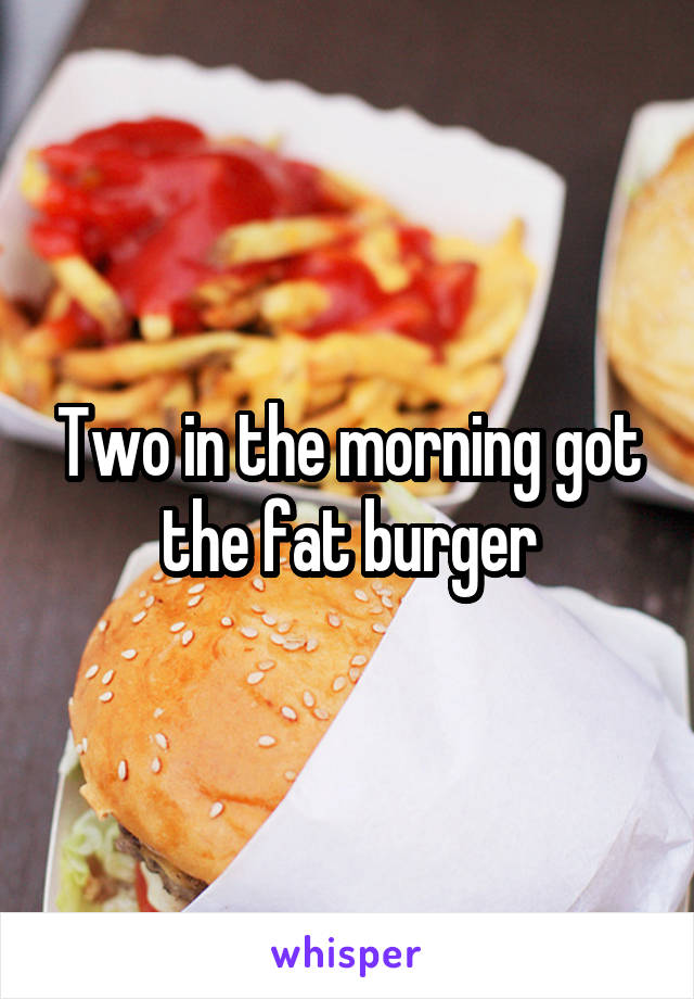 Two in the morning got the fat burger