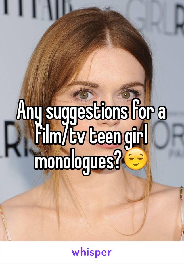 Any suggestions for a film/tv teen girl monologues?😌