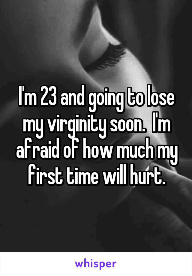 I'm 23 and going to lose my virginity soon.  I'm afraid of how much my first time will hurt.