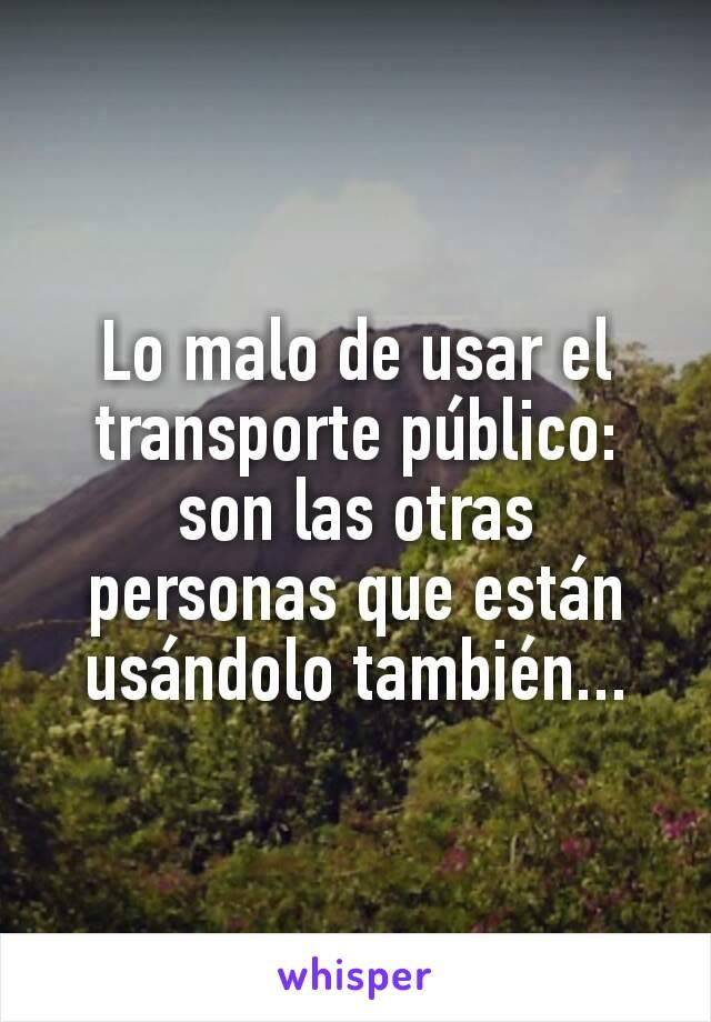 Lo malo de usar el transporte público: son las otras personas que están usándolo también...