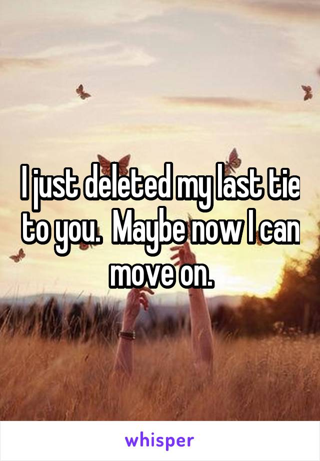 I just deleted my last tie to you.  Maybe now I can move on.