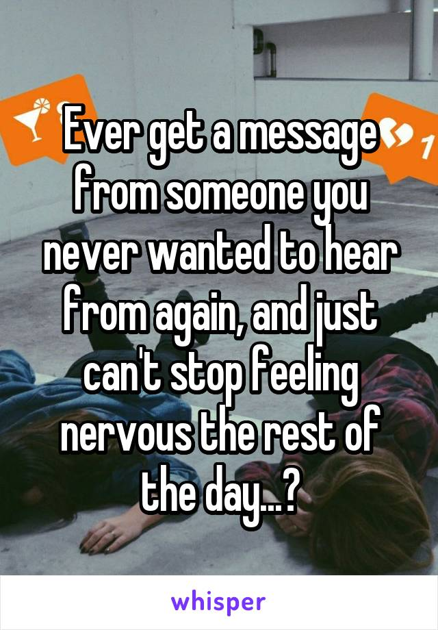 Ever get a message from someone you never wanted to hear from again, and just can't stop feeling nervous the rest of the day...?