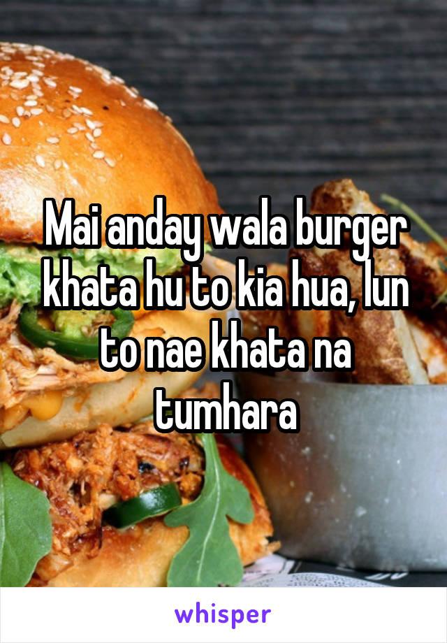 Mai anday wala burger khata hu to kia hua, lun to nae khata na tumhara