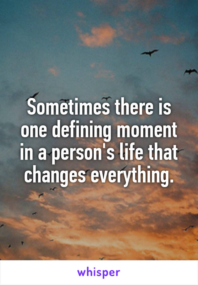 Sometimes there is one defining moment in a person's life that changes everything.