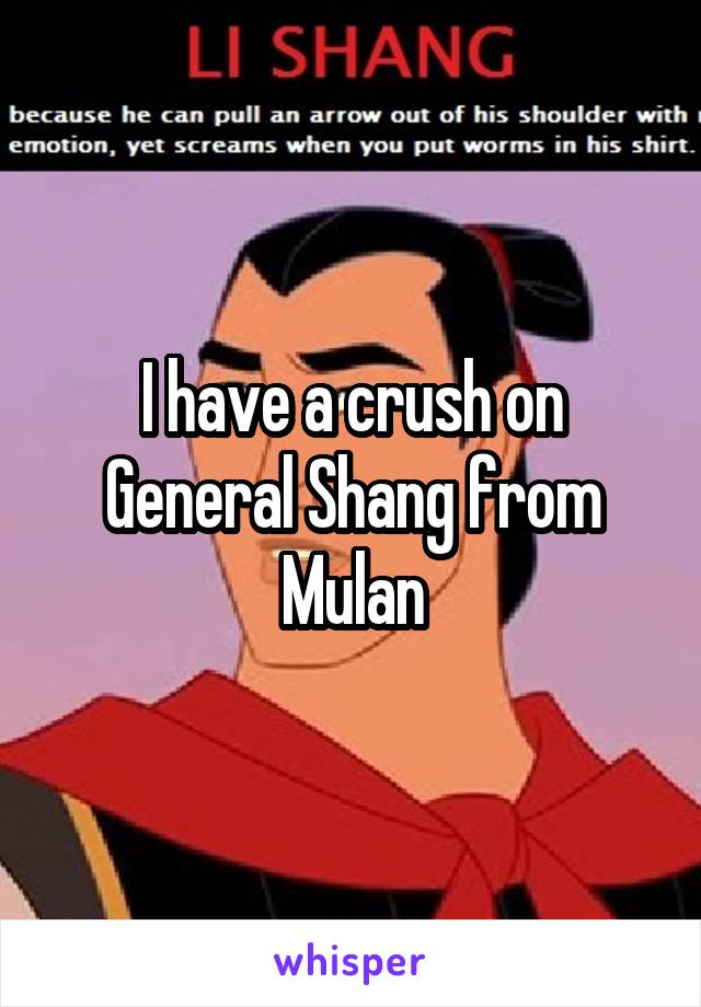 I have a crush on General Shang from Mulan