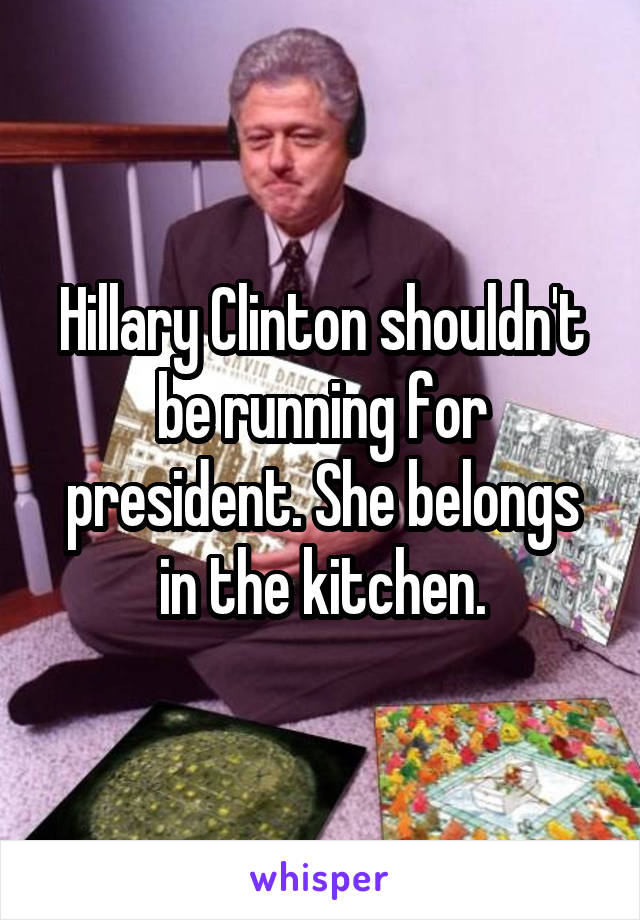 Hillary Clinton shouldn't be running for president. She belongs in the kitchen.