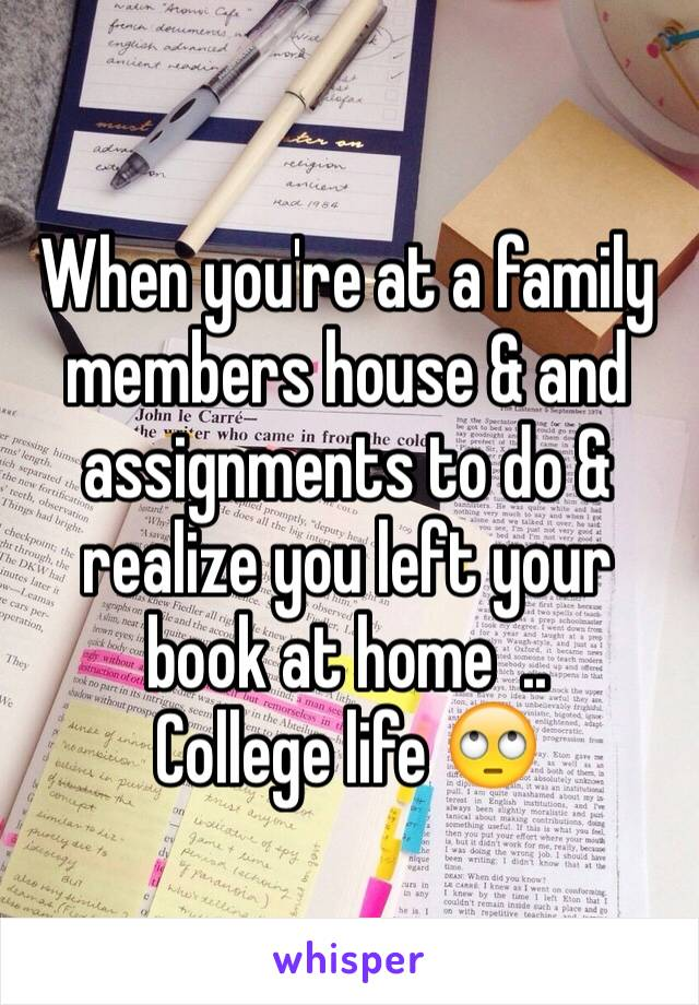 When you're at a family members house & and assignments to do & realize you left your book at home  .. College life 🙄