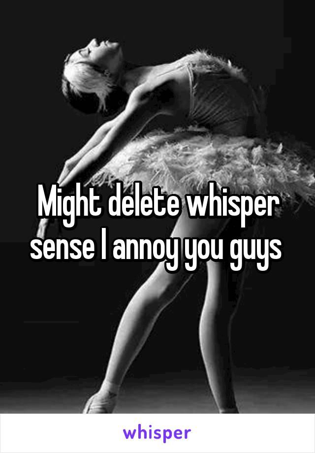 Might delete whisper sense I annoy you guys