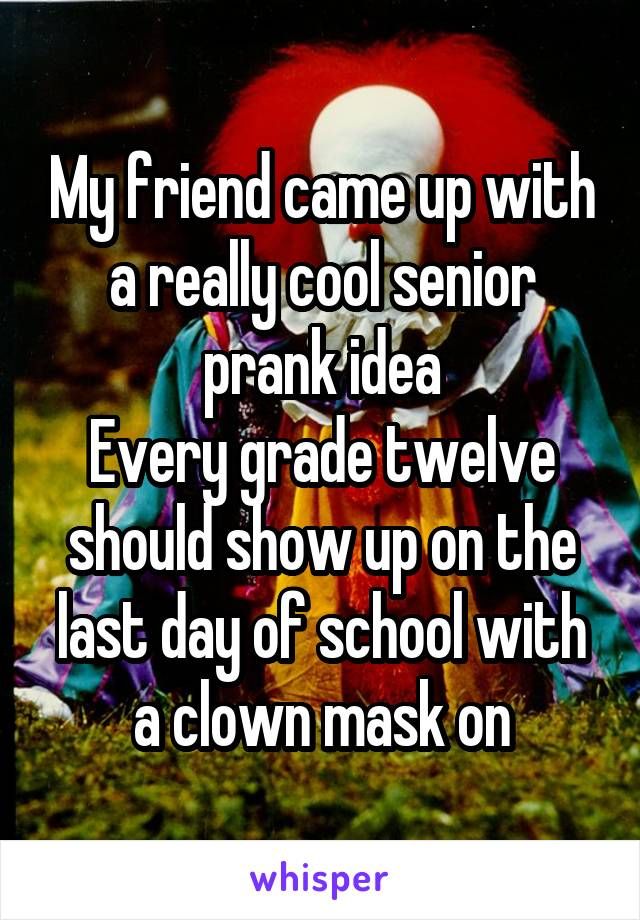My friend came up with a really cool senior prank idea Every grade twelve should show up on the last day of school with a clown mask on