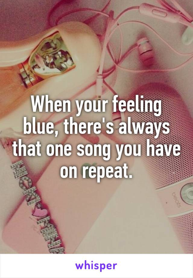 When your feeling blue, there's always that one song you have on repeat.