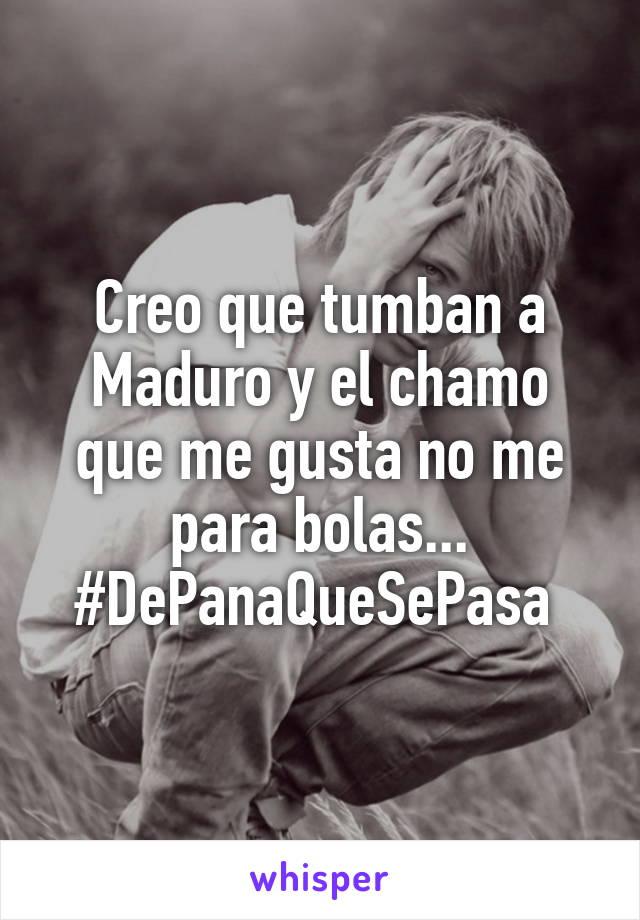 Creo que tumban a Maduro y el chamo que me gusta no me para bolas... #DePanaQueSePasa