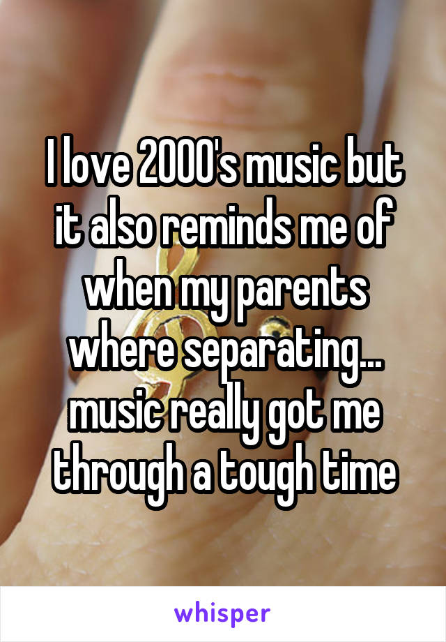 I love 2000's music but it also reminds me of when my parents where separating... music really got me through a tough time