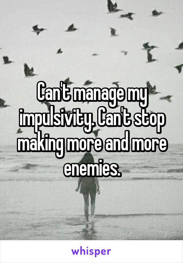 Can't manage my impulsivity. Can't stop making more and more enemies.
