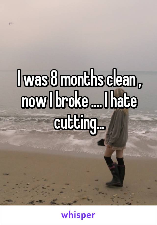 I was 8 months clean , now I broke .... I hate cutting...