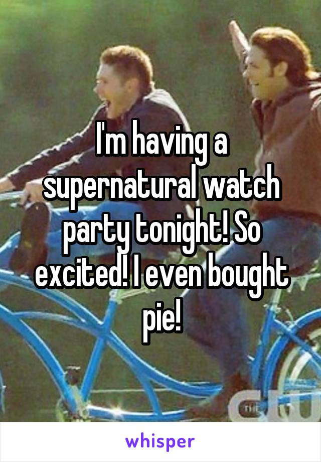 I'm having a supernatural watch party tonight! So excited! I even bought pie!