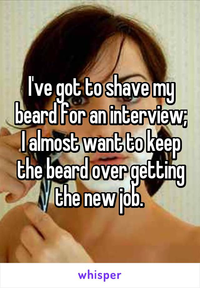 I've got to shave my beard for an interview; I almost want to keep the beard over getting the new job.