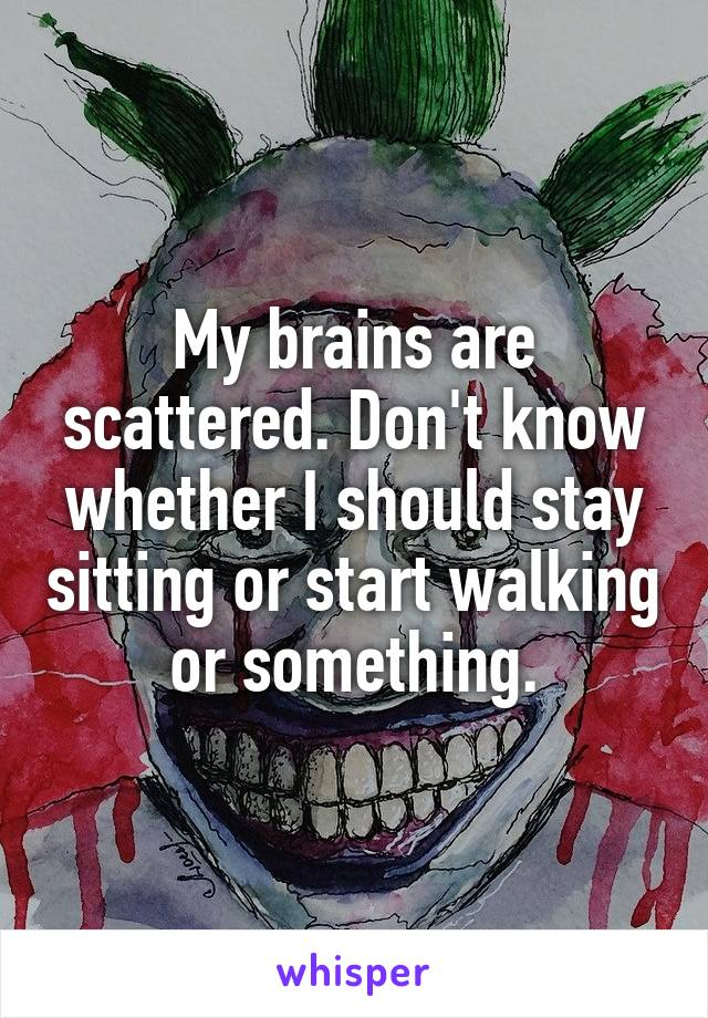 My brains are scattered. Don't know whether I should stay sitting or start walking or something.