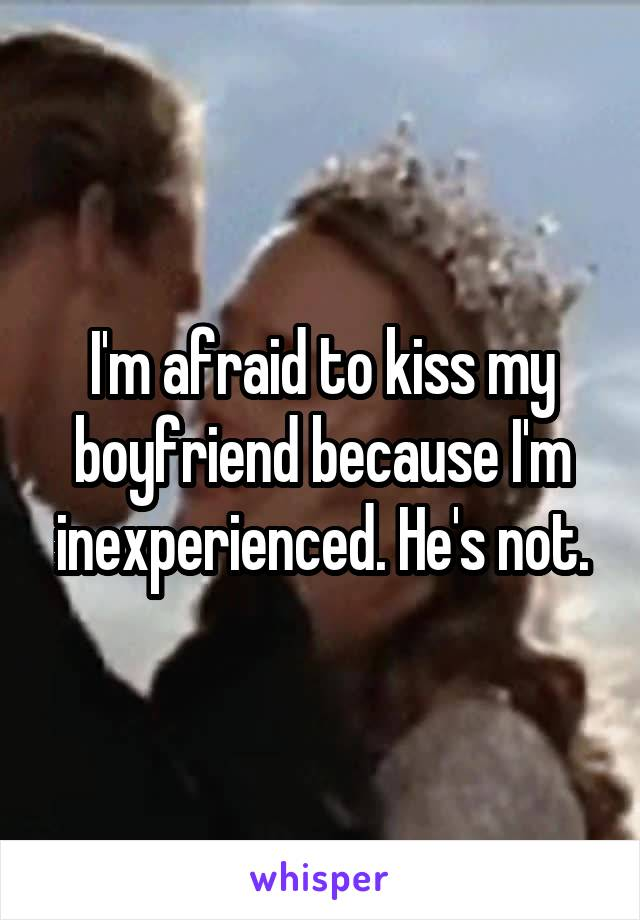 I'm afraid to kiss my boyfriend because I'm inexperienced. He's not.