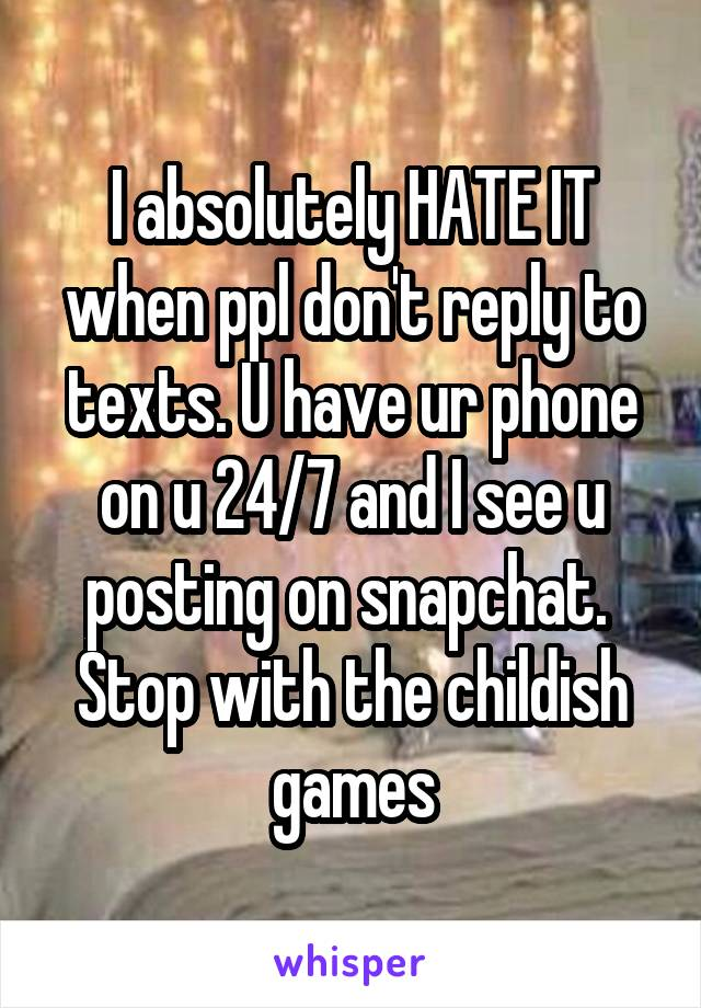 I absolutely HATE IT when ppl don't reply to texts. U have ur phone on u 24/7 and I see u posting on snapchat.  Stop with the childish games