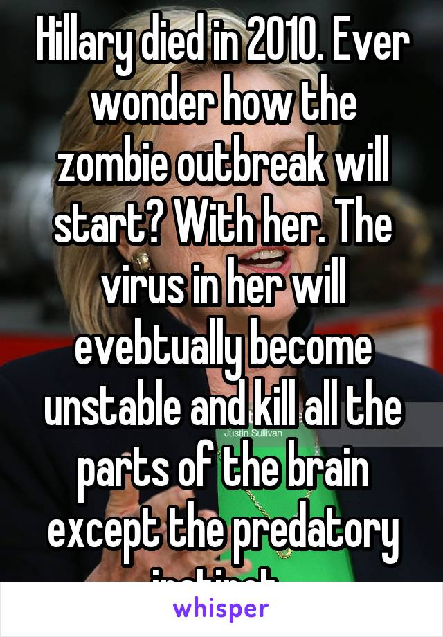 Hillary died in 2010. Ever wonder how the zombie outbreak will start? With her. The virus in her will evebtually become unstable and kill all the parts of the brain except the predatory instinct.