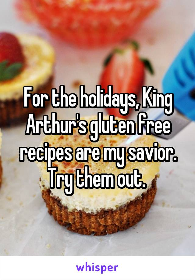 For the holidays, King Arthur's gluten free recipes are my savior. Try them out.
