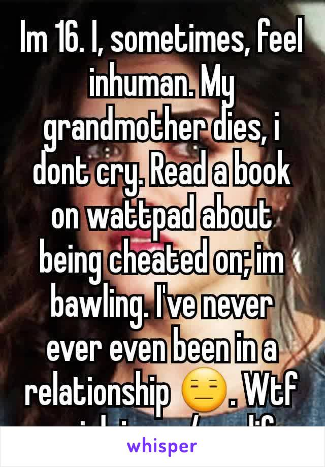 Im 16. I, sometimes, feel inhuman. My grandmother dies, i dont cry. Read a book on wattpad about being cheated on; im bawling. I've never ever even been in a relationship 😑. Wtf am i doing w/ my life