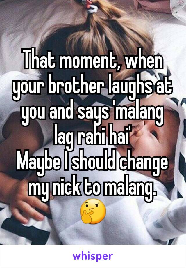 That moment, when your brother laughs at you and says 'malang lag rahi hai' Maybe I should change my nick to malang. 🤔