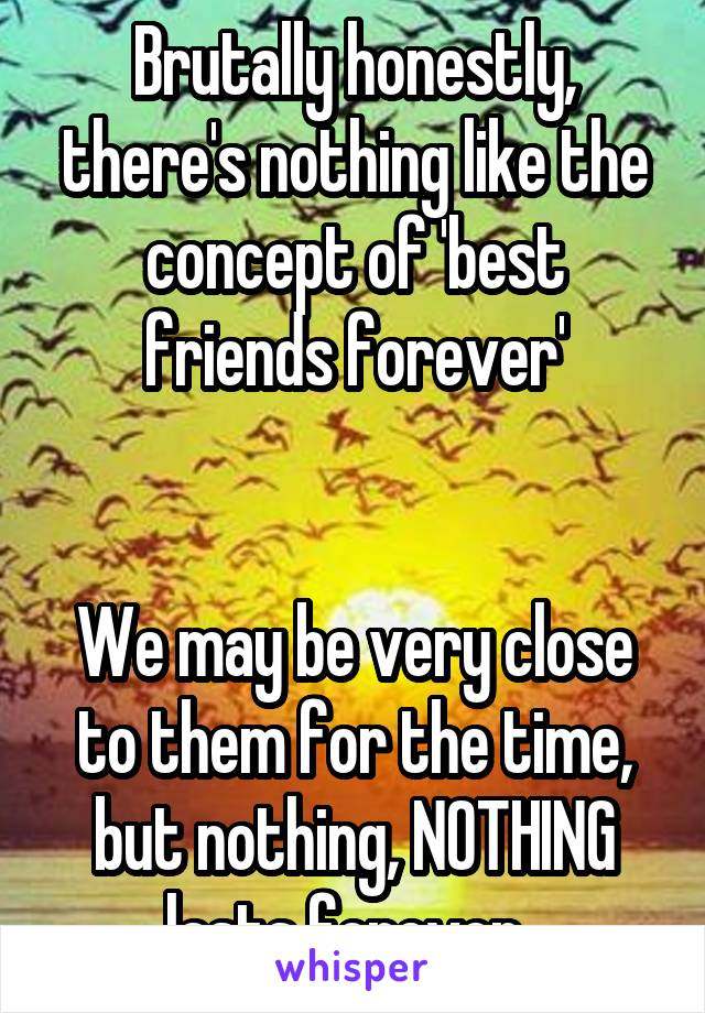 Brutally honestly, there's nothing like the concept of 'best friends forever'   We may be very close to them for the time, but nothing, NOTHING lasts forever.