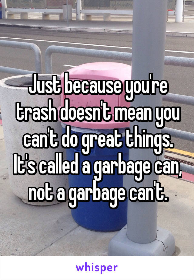 Just because you're trash doesn't mean you can't do great things. It's called a garbage can, not a garbage can't.