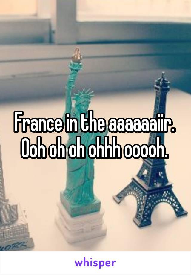 France in the aaaaaaiir.  Ooh oh oh ohhh ooooh.