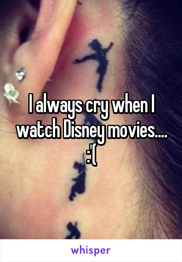 I always cry when I watch Disney movies.... :'(